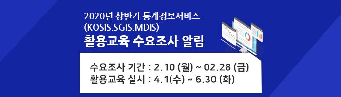 2020년 상반기 통계정보서비스(KOSIS.SGIS.MDIS) 활용교육 수요조사 알림 수요조사 기간:2.10(월)~02.28(금) 활용교육 실시: 4.1(수)~6.30(화)