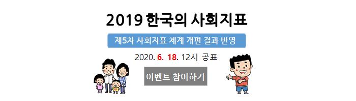 2019 한국의 사회지표 제5차 사회지표 체계 개편 결과 반영 2020.6.18. 12시 공표 이벤트 참여하기